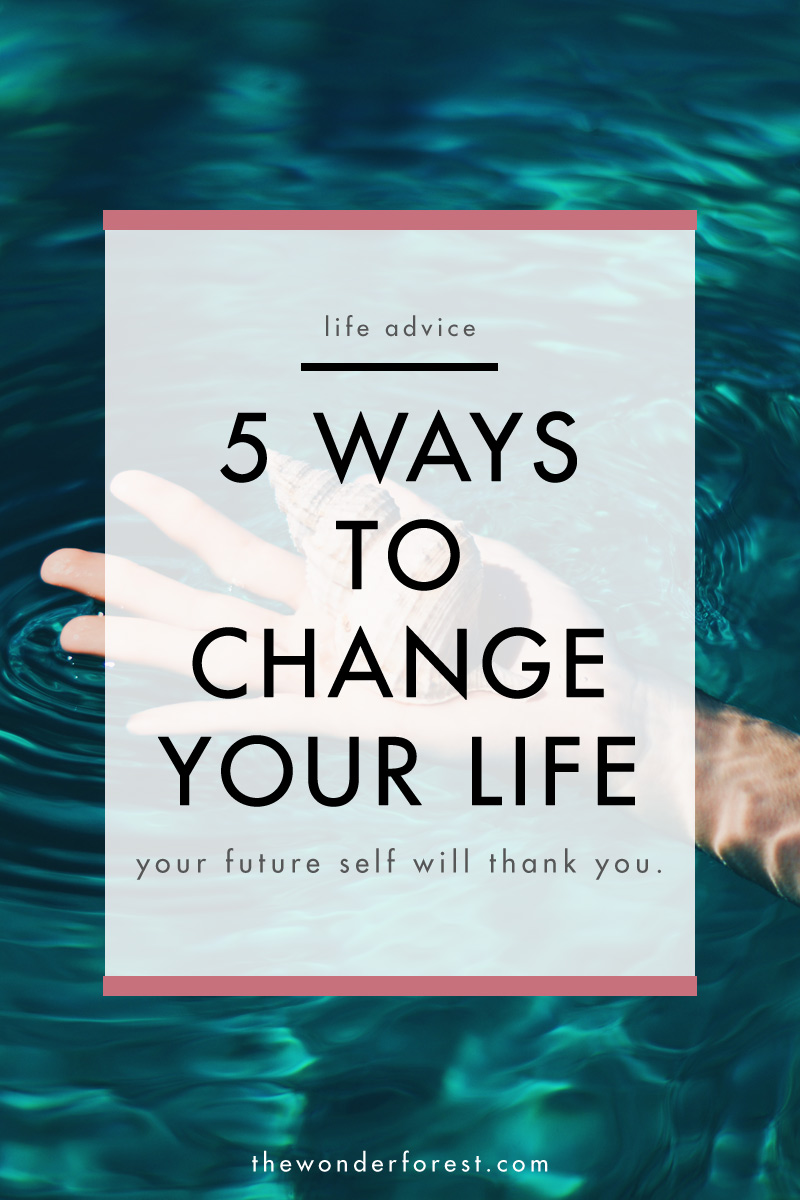 5 Ways to Change Your LIfe (Your Future Self Will Thank You)