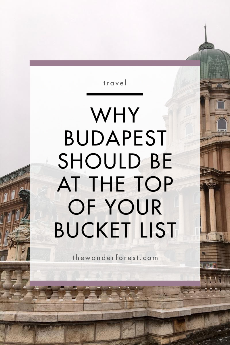 Why Budapest Should Be At The Top Of Your Bucket List
