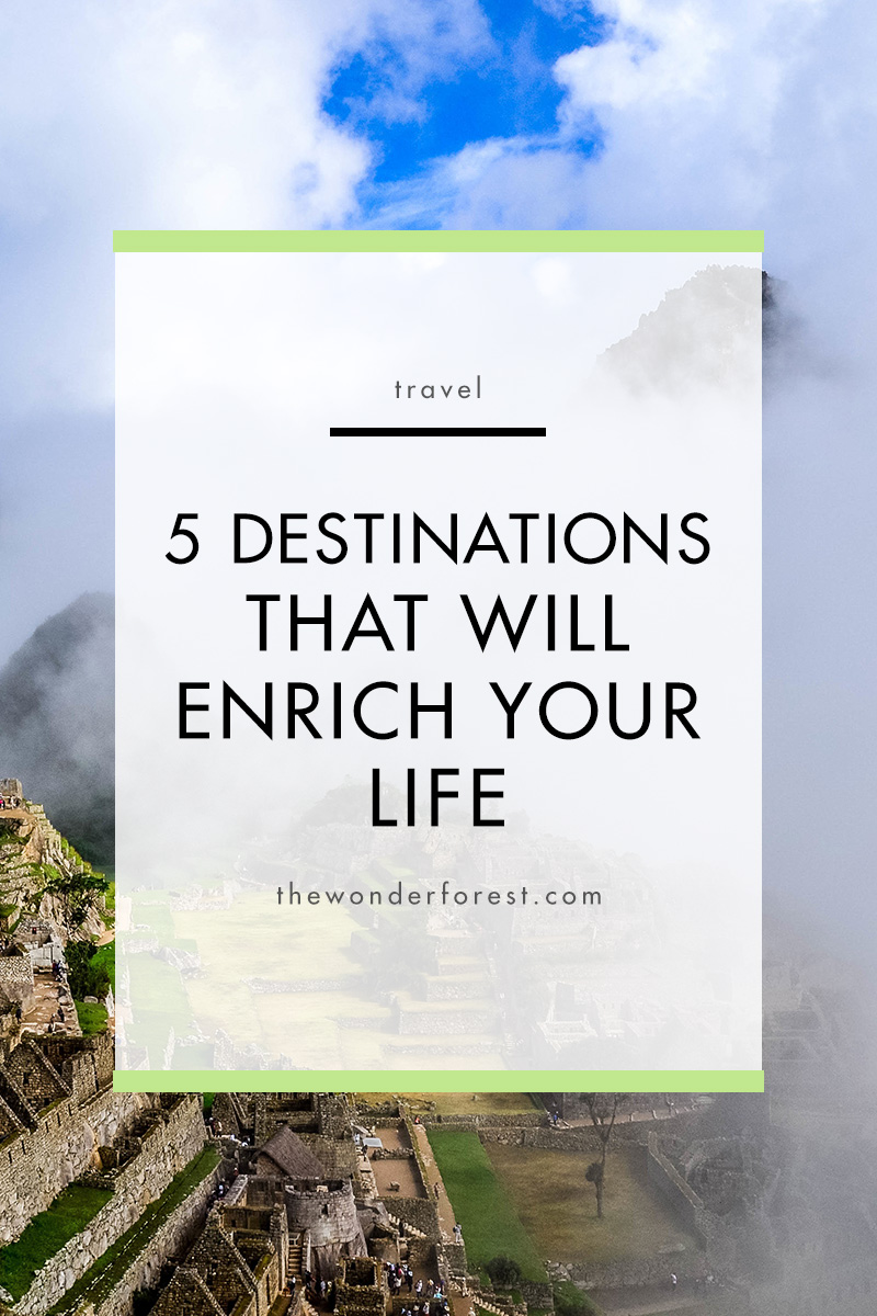 5 Destinations That Will Enrich Your Life: