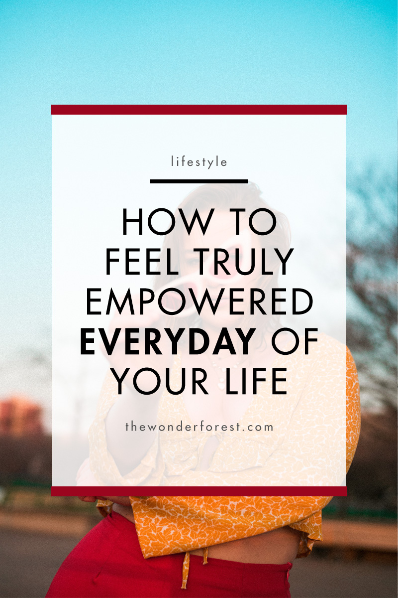 How to Feel TRULY Empowered Everyday of Your Life